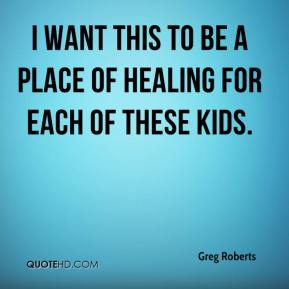 Greg Roberts - I want this to be a place of healing for each of these kids.