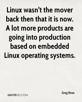 Greg Rose - Linux wasn't the mover back then that it is now. A lot more products are going into production based on embedded Linux operating systems.