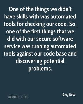 One of the things we didn't have skills with was automated tools for checking our code. So, one of the first things that we did with our secure software service was running automated tools against our code base and discovering potential problems.