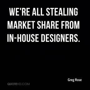 We're all stealing market share from in-house designers.