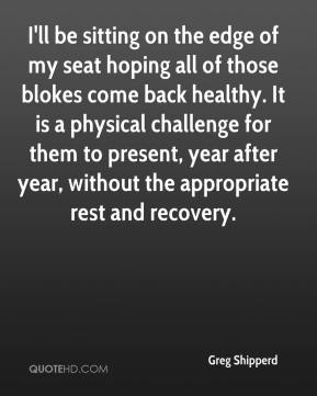 Greg Shipperd - I'll be sitting on the edge of my seat hoping all of those blokes come back healthy. It is a physical challenge for them to present, year after year, without the appropriate rest and recovery.