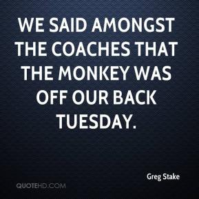 Greg Stake - We said amongst the coaches that the monkey was off our back Tuesday.