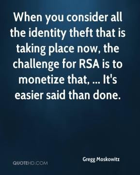 Gregg Moskowitz - When you consider all the identity theft that is taking place now, the challenge for RSA is to monetize that, ... It's easier said than done.