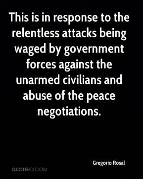 Gregorio Rosal - This is in response to the relentless attacks being waged by government forces against the unarmed civilians and abuse of the peace negotiations.