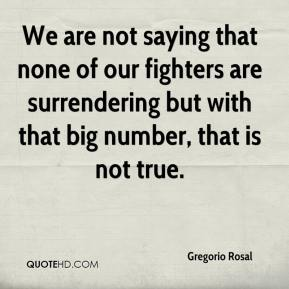 Gregorio Rosal - We are not saying that none of our fighters are surrendering but with that big number, that is not true.