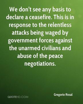 Gregorio Rosal - We don't see any basis to declare a ceasefire. This is in response to the relentless attacks being waged by government forces against the unarmed civilians and abuse of the peace negotiations.