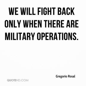 Gregorio Rosal - We will fight back only when there are military operations.
