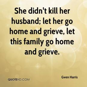 Gwen Harris - She didn't kill her husband; let her go home and grieve, let this family go home and grieve.