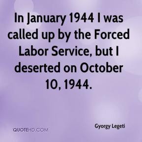 Gyorgy Legeti - In January 1944 I was called up by the Forced Labor Service, but I deserted on October 10, 1944.