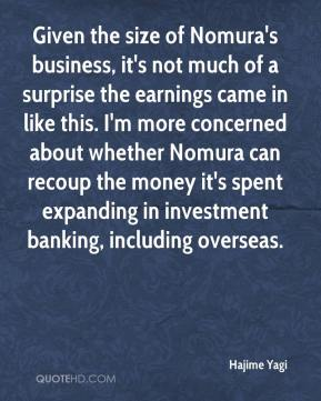 Hajime Yagi - Given the size of Nomura's business, it's not much of a surprise the earnings came in like this. I'm more concerned about whether Nomura can recoup the money it's spent expanding in investment banking, including overseas.