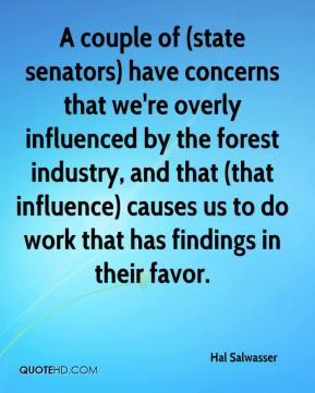 Hal Salwasser - A couple of (state senators) have concerns that we're overly influenced by the forest industry, and that (that influence) causes us to do work that has findings in their favor.