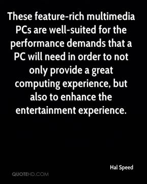 Hal Speed - These feature-rich multimedia PCs are well-suited for the performance demands that a PC will need in order to not only provide a great computing experience, but also to enhance the entertainment experience.