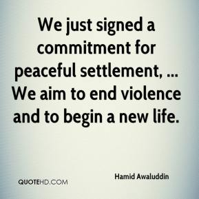 Hamid Awaluddin - We just signed a commitment for peaceful settlement, ... We aim to end violence and to begin a new life.