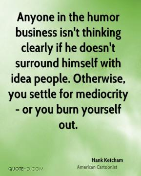 Hank Ketcham - Anyone in the humor business isn't thinking clearly if he doesn't surround himself with idea people. Otherwise, you settle for mediocrity - or you burn yourself out.