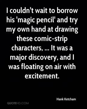 Hank Ketcham - I couldn't wait to borrow his 'magic pencil' and try my own hand at drawing these comic-strip characters, ... It was a major discovery, and I was floating on air with excitement.