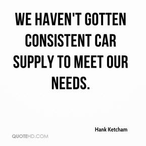 Hank Ketcham - We haven't gotten consistent car supply to meet our needs.