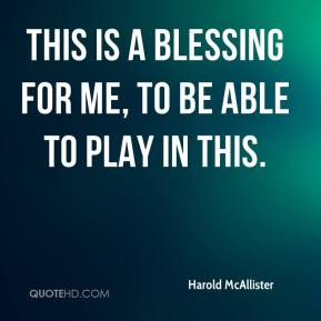 Harold McAllister - This is a blessing for me, to be able to play in this.