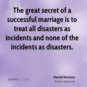 The great secret of a successful marriage is to treat all disasters as incidents and none of the incidents as disasters.