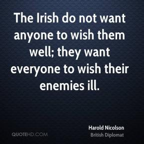 The Irish do not want anyone to wish them well; they want everyone to wish their enemies ill.