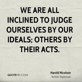 Harold Nicolson - We are all inclined to judge ourselves by our ideals; others by their acts.