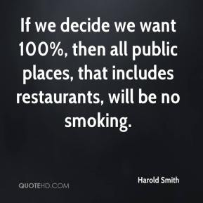 Harold Smith - If we decide we want 100%, then all public places, that includes restaurants, will be no smoking.