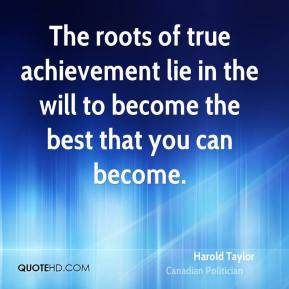 The roots of true achievement lie in the will to become the best that you can become.