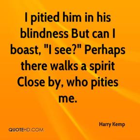 """Harry Kemp - I pitied him in his blindness But can I boast, """"I see?"""" Perhaps there walks a spirit Close by, who pities me."""