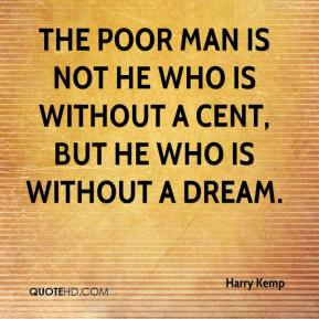 Harry Kemp - The poor man is not he who is without a cent, but he who is without a dream.