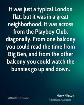 Harry Nilsson - It was just a typical London flat, but it was in a great neighborhood. It was across from the Playboy Club, diagonally. From one balcony you could read the time from Big Ben, and from the other balcony you could watch the bunnies go up and down.