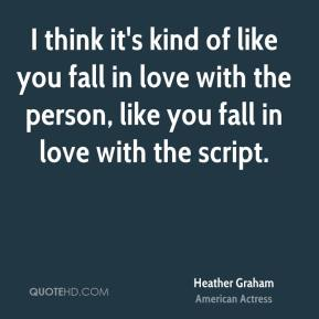 Heather Graham - I think it's kind of like you fall in love with the person, like you fall in love with the script.