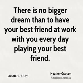 Heather Graham - There is no bigger dream than to have your best friend at work with you every day playing your best friend.