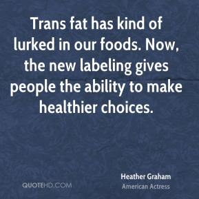 Heather Graham - Trans fat has kind of lurked in our foods. Now, the new labeling gives people the ability to make healthier choices.