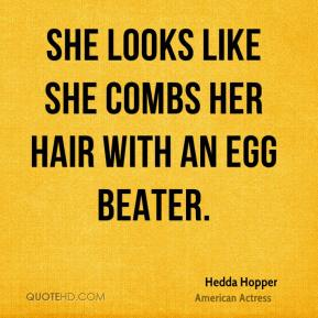 Hedda Hopper - She looks like she combs her hair with an egg beater.