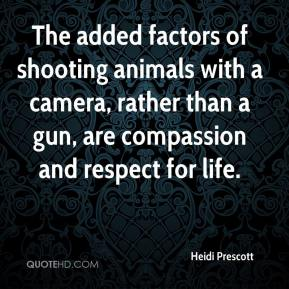 Heidi Prescott - The added factors of shooting animals with a camera, rather than a gun, are compassion and respect for life.