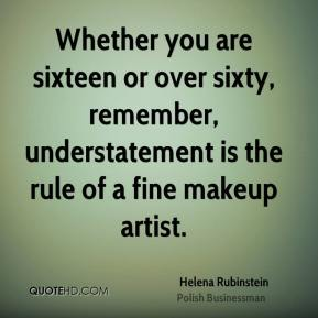 Helena Rubinstein - Whether you are sixteen or over sixty, remember, understatement is the rule of a fine makeup artist.