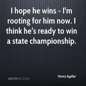 Henry Agallar - I hope he wins - I'm rooting for him now. I think he's ready to win a state championship.