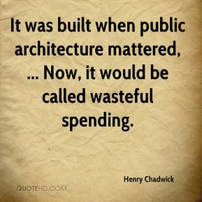 Henry Chadwick - It was built when public architecture mattered, ... Now, it would be called wasteful spending.