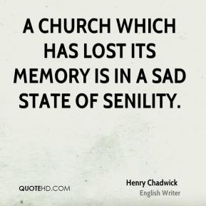 A Church which has lost its memory is in a sad state of senility.