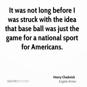 It was not long before I was struck with the idea that base ball was just the game for a national sport for Americans.