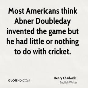 Most Americans think Abner Doubleday invented the game but he had little or nothing to do with cricket.