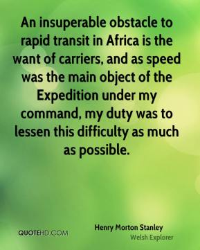 Henry Morton Stanley - An insuperable obstacle to rapid transit in Africa is the want of carriers, and as speed was the main object of the Expedition under my command, my duty was to lessen this difficulty as much as possible.