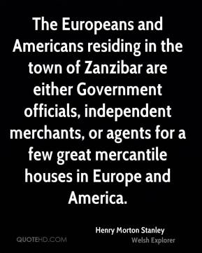 The Europeans and Americans residing in the town of Zanzibar are either Government officials, independent merchants, or agents for a few great mercantile houses in Europe and America.
