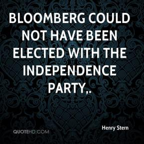 Henry Stern - Bloomberg could not have been elected with the Independence Party.
