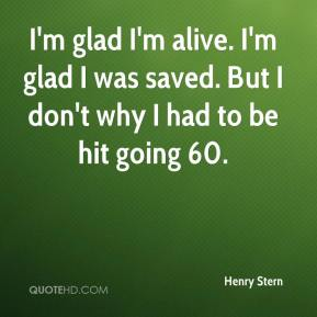 Henry Stern - I'm glad I'm alive. I'm glad I was saved. But I don't why I had to be hit going 60.