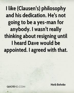 I like (Clausen's) philosophy and his dedication. He's not going to be a yes-man for anybody. I wasn't really thinking about resigning until I heard Dave would be appointed. I agreed with that.