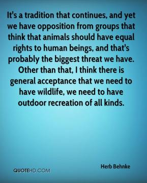 Herb Behnke - It's a tradition that continues, and yet we have opposition from groups that think that animals should have equal rights to human beings, and that's probably the biggest threat we have. Other than that, I think there is general acceptance that we need to have wildlife, we need to have outdoor recreation of all kinds.