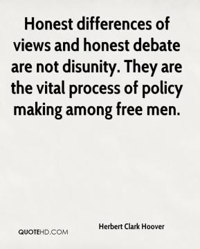 Herbert Clark Hoover - Honest differences of views and honest debate are not disunity. They are the vital process of policy making among free men.