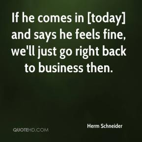 Herm Schneider - If he comes in [today] and says he feels fine, we'll just go right back to business then.