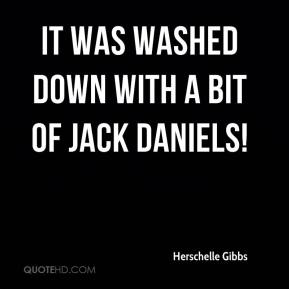 Herschelle Gibbs - It was washed down with a bit of Jack Daniels!