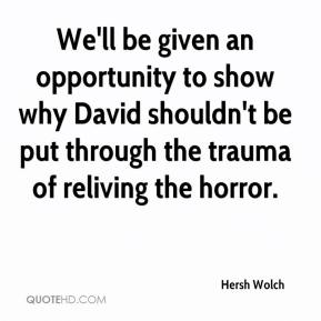 Hersh Wolch - We'll be given an opportunity to show why David shouldn't be put through the trauma of reliving the horror.